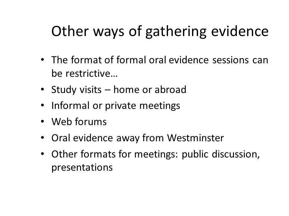 Other ways of gathering evidence The format of formal oral evidence sessions can be restrictive… Study visits – home or abroad Informal or private meetings Web forums Oral evidence away from Westminster Other formats for meetings: public discussion, presentations