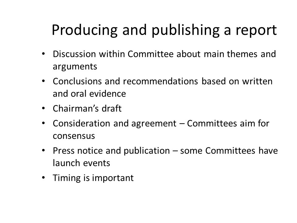 Producing and publishing a report Discussion within Committee about main themes and arguments Conclusions and recommendations based on written and oral evidence Chairman's draft Consideration and agreement – Committees aim for consensus Press notice and publication – some Committees have launch events Timing is important