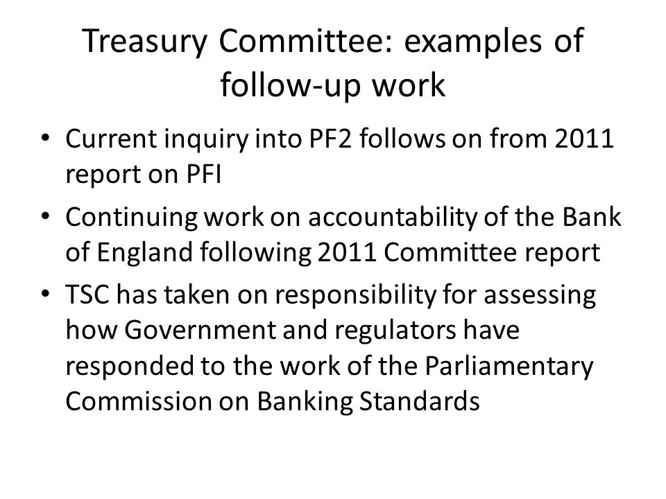Treasury Committee: examples of follow-up work Current inquiry into PF2 follows on from 2011 report on PFI Continuing work on accountability of the Bank of England following 2011 Committee report TSC has taken on responsibility for assessing how Government and regulators have responded to the work of the Parliamentary Commission on Banking Standards