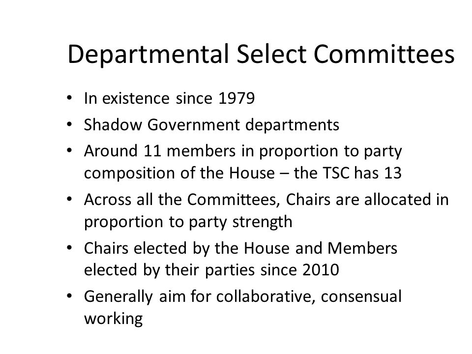 Departmental Select Committees In existence since 1979 Shadow Government departments Around 11 members in proportion to party composition of the House – the TSC has 13 Across all the Committees, Chairs are allocated in proportion to party strength Chairs elected by the House and Members elected by their parties since 2010 Generally aim for collaborative, consensual working