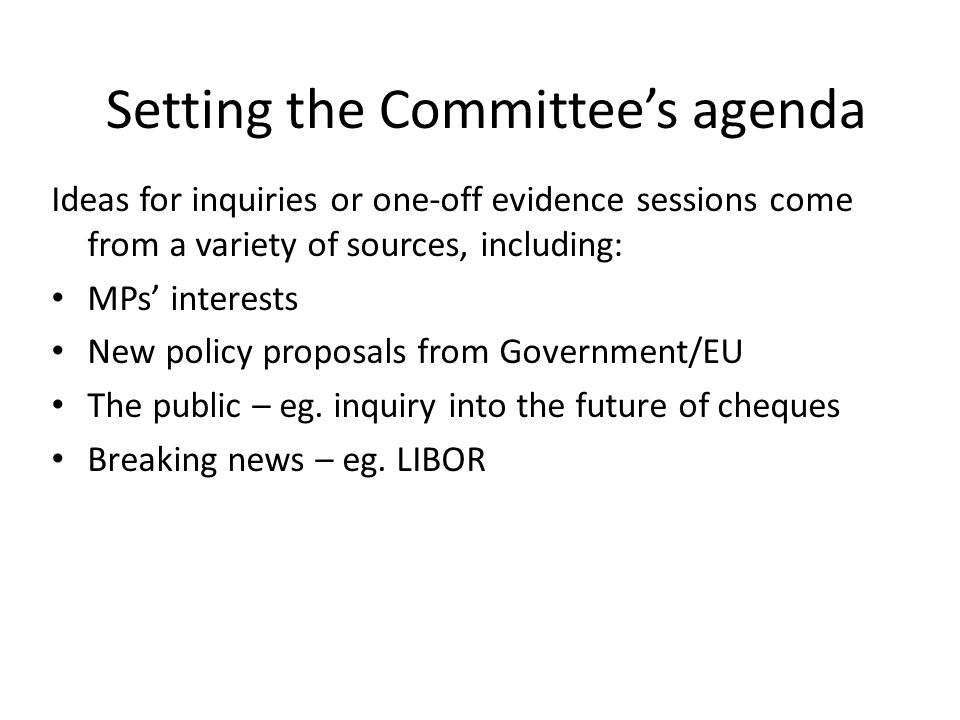 Setting the Committee's agenda Ideas for inquiries or one-off evidence sessions come from a variety of sources, including: MPs' interests New policy proposals from Government/EU The public – eg.