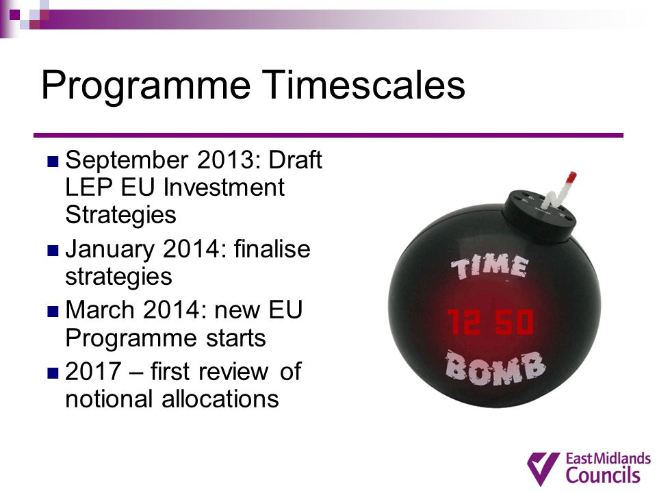 Programme Timescales September 2013: Draft LEP EU Investment Strategies January 2014: finalise strategies March 2014: new EU Programme starts 2017 – f