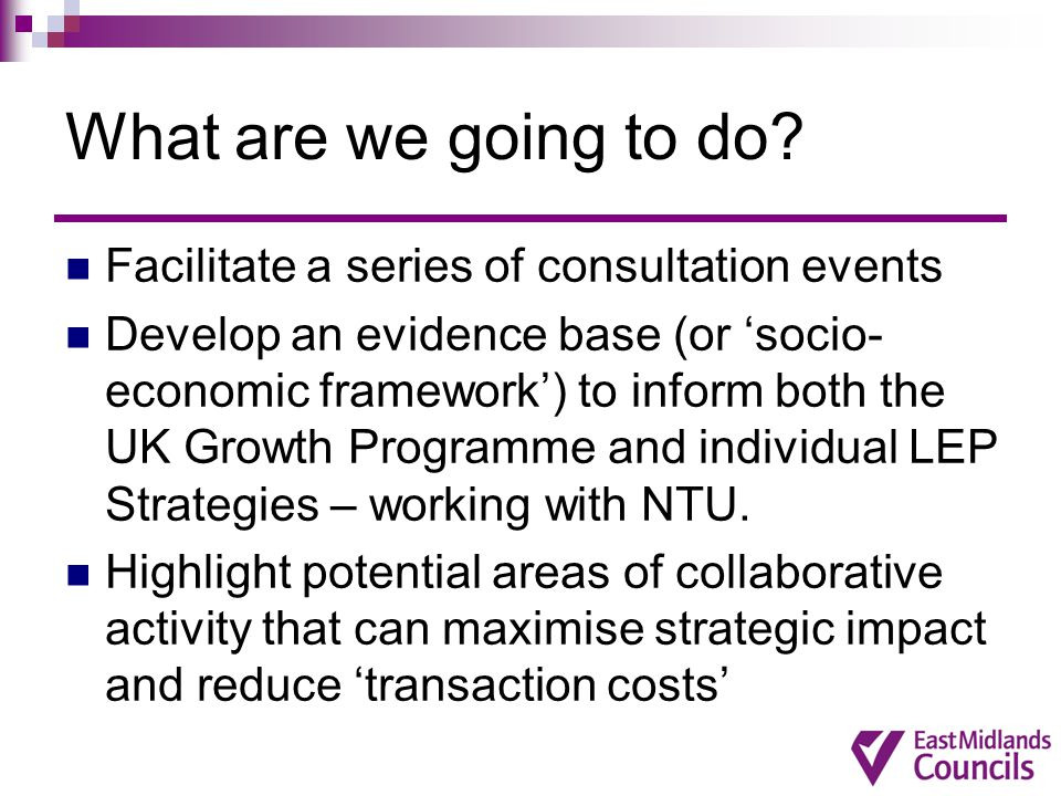 What are we going to do? Facilitate a series of consultation events Develop an evidence base (or 'socio- economic framework') to inform both the UK Gr
