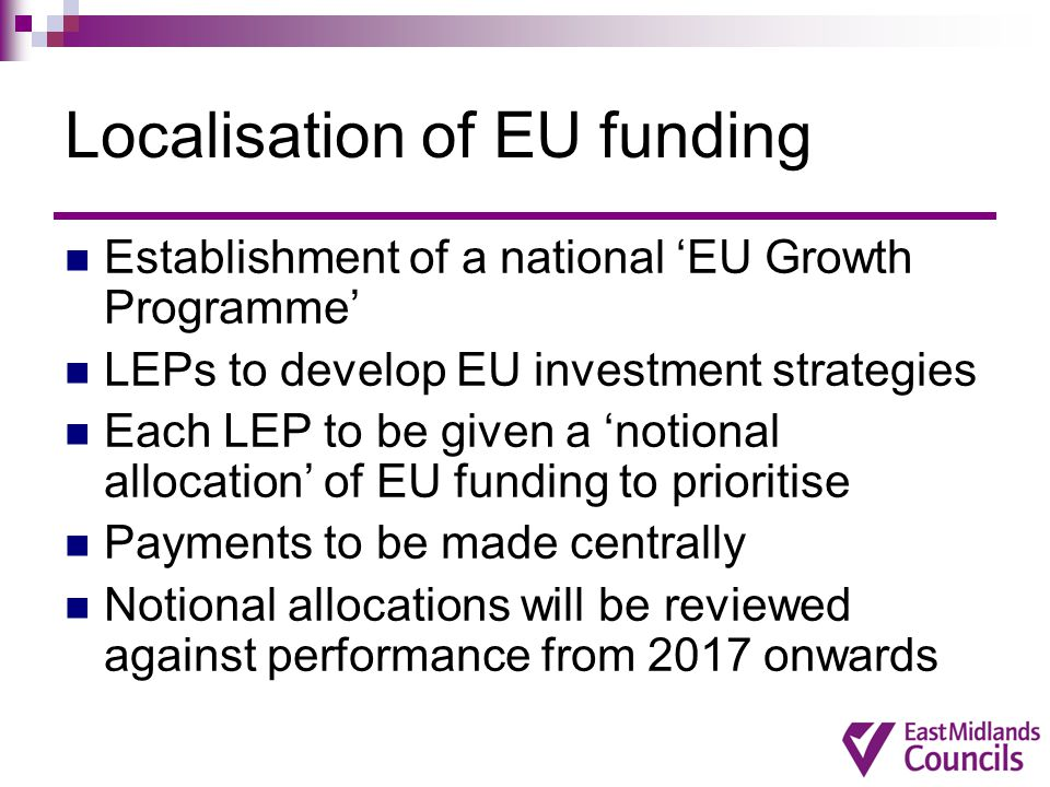 Localisation of EU funding Establishment of a national 'EU Growth Programme' LEPs to develop EU investment strategies Each LEP to be given a 'notional