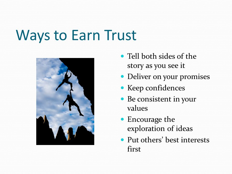 Ways to Earn Trust Tell both sides of the story as you see it Deliver on your promises Keep confidences Be consistent in your values Encourage the exploration of ideas Put others' best interests first