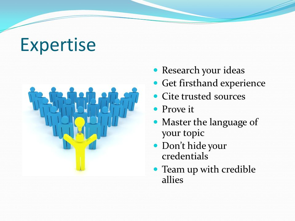 Expertise Research your ideas Get firsthand experience Cite trusted sources Prove it Master the language of your topic Don't hide your credentials Team up with credible allies