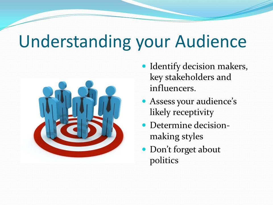Understanding your Audience Identify decision makers, key stakeholders and influencers.