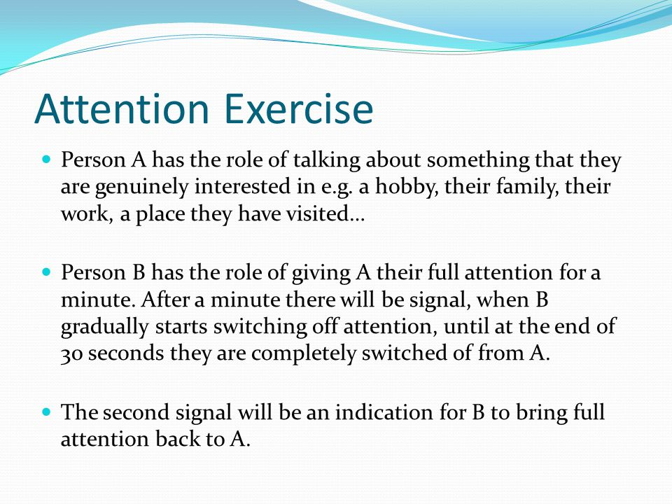 Attention Exercise Person A has the role of talking about something that they are genuinely interested in e.g.