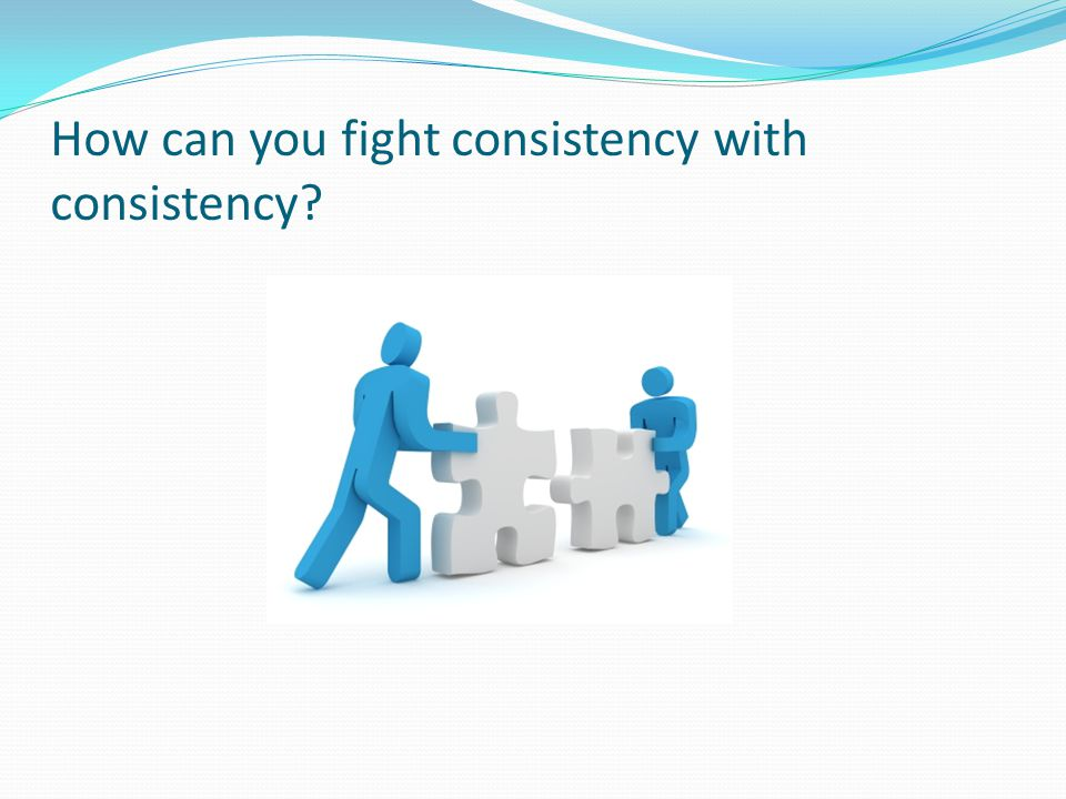 How can you fight consistency with consistency