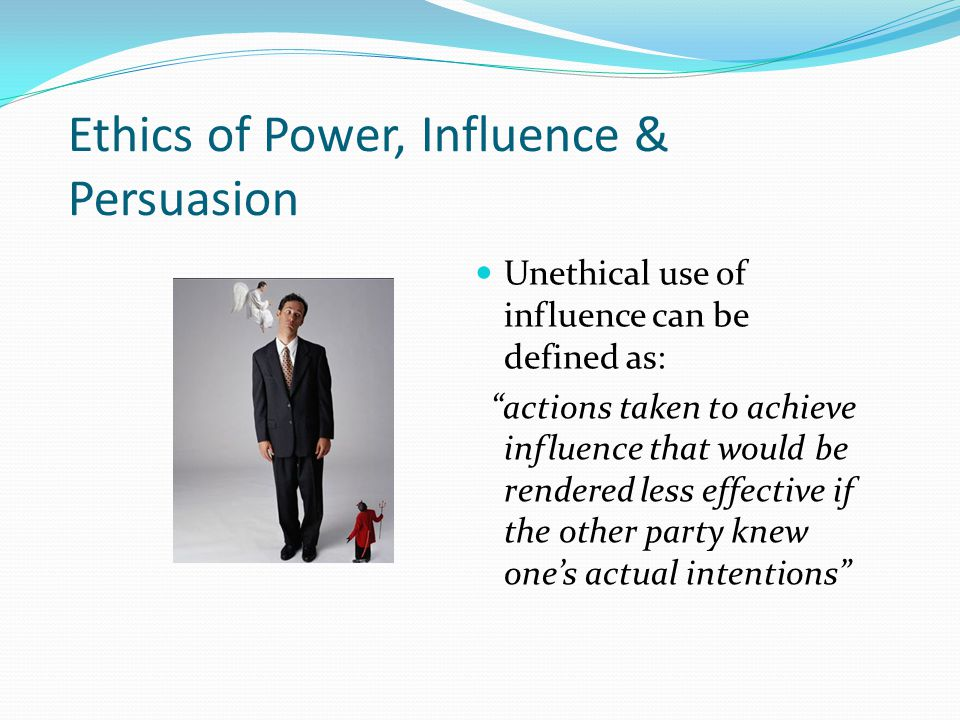 "Ethics of Power, Influence & Persuasion Unethical use of influence can be defined as: ""actions taken to achieve influence that would be rendered less"