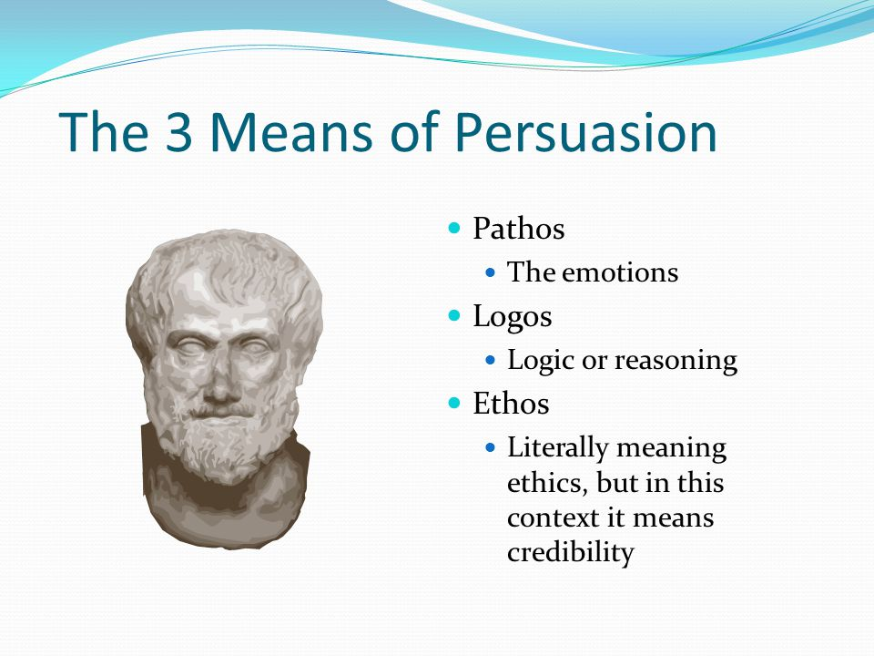 The 3 Means of Persuasion Pathos The emotions Logos Logic or reasoning Ethos Literally meaning ethics, but in this context it means credibility