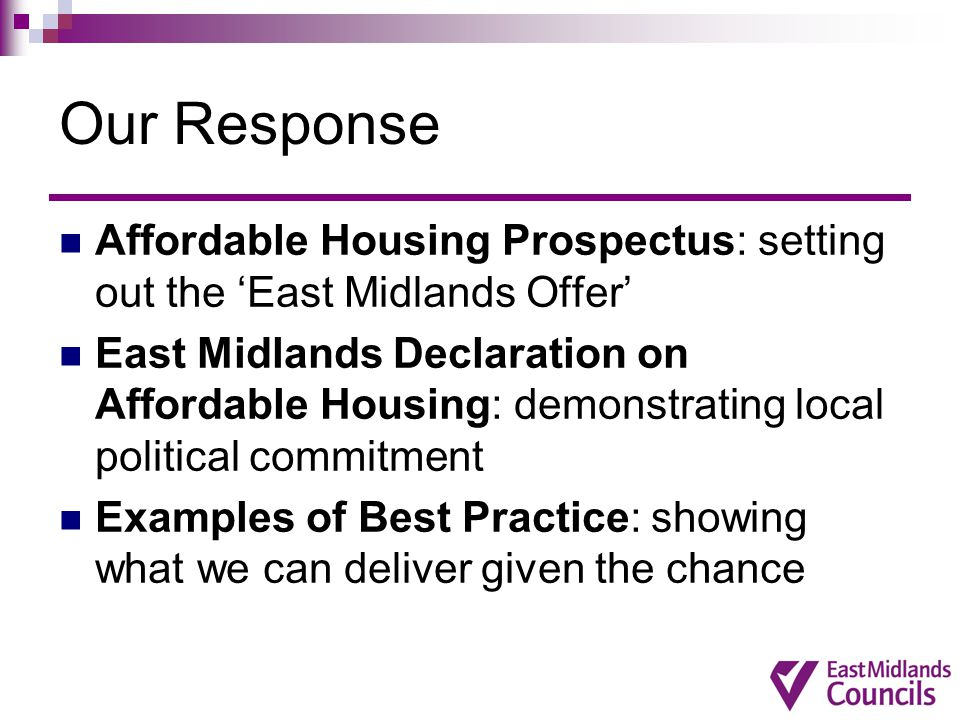 Our Response Affordable Housing Prospectus: setting out the 'East Midlands Offer' East Midlands Declaration on Affordable Housing: demonstrating local political commitment Examples of Best Practice: showing what we can deliver given the chance