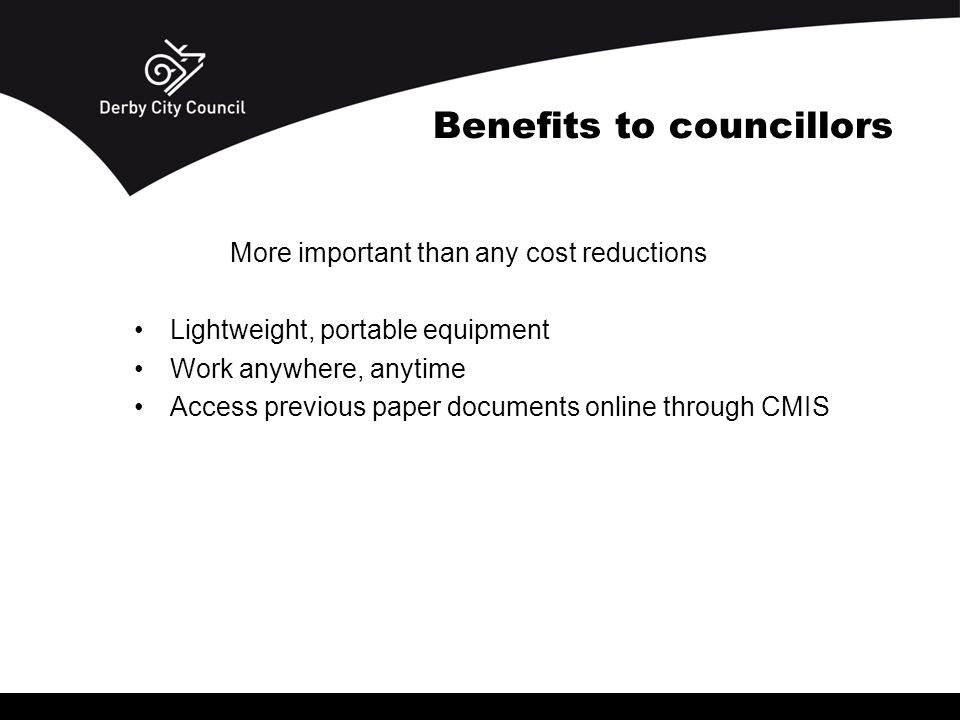 Benefits to councillors More important than any cost reductions Lightweight, portable equipment Work anywhere, anytime Access previous paper documents online through CMIS