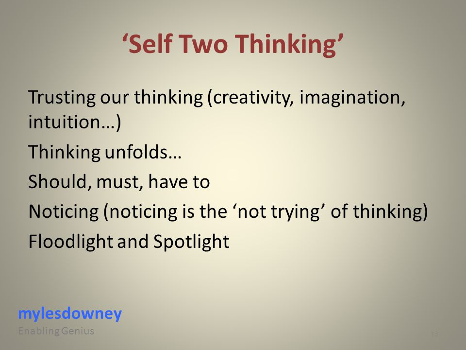 'Self Two Thinking' Trusting our thinking (creativity, imagination, intuition…) Thinking unfolds… Should, must, have to Noticing (noticing is the 'not