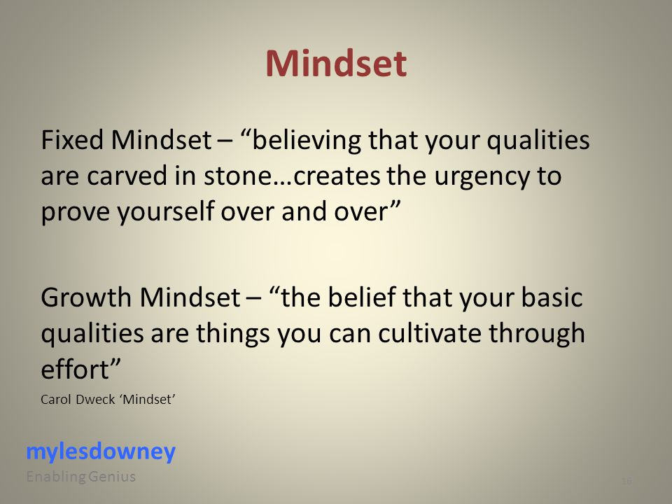 "Mindset Fixed Mindset – ""believing that your qualities are carved in stone…creates the urgency to prove yourself over and over"" Growth Mindset – ""the"