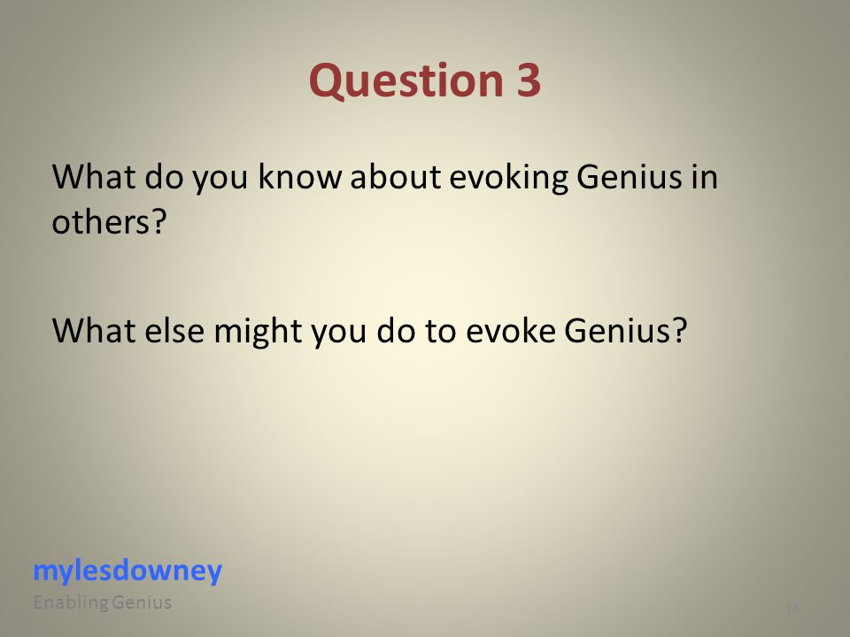 Question 3 What do you know about evoking Genius in others? What else might you do to evoke Genius? mylesdowney Enabling Genius 18