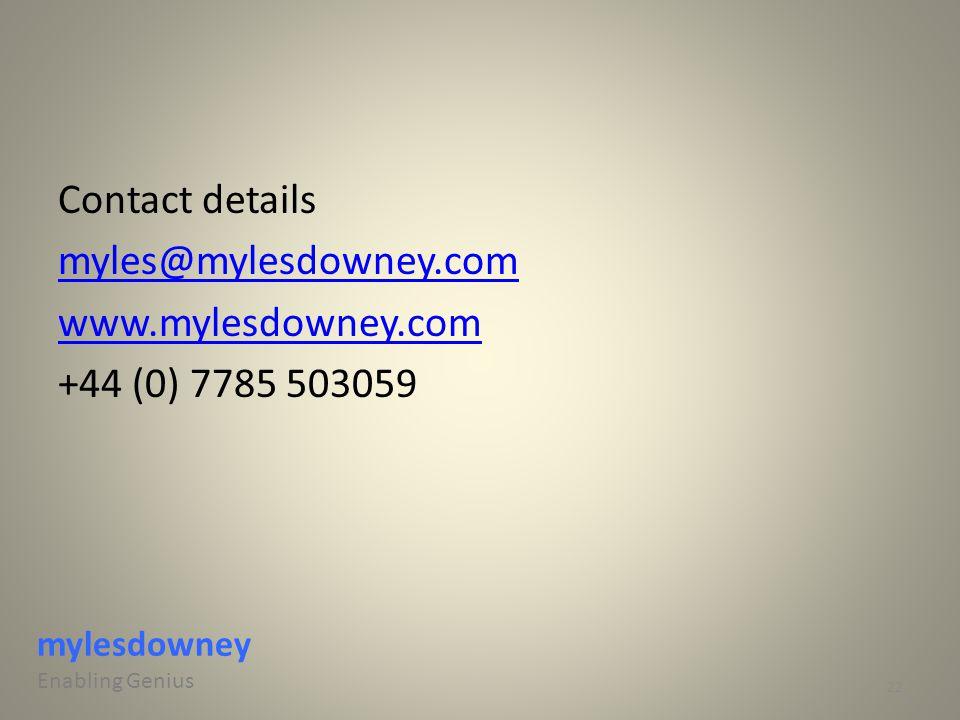 Contact details myles@mylesdowney.com www.mylesdowney.com +44 (0) 7785 503059 22 mylesdowney Enabling Genius