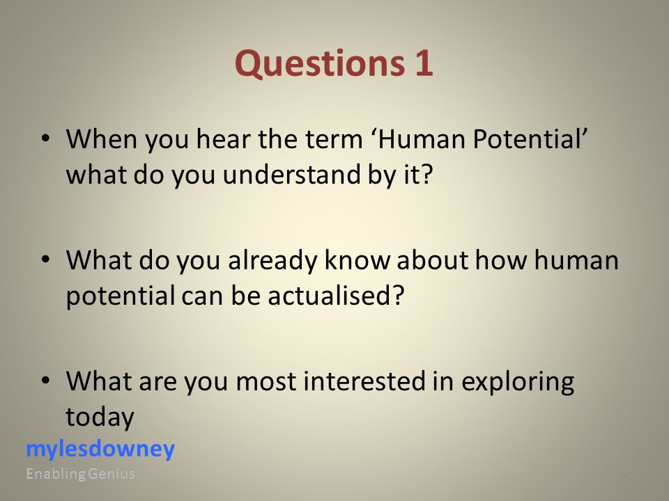 Questions 1 When you hear the term 'Human Potential' what do you understand by it? What do you already know about how human potential can be actualise