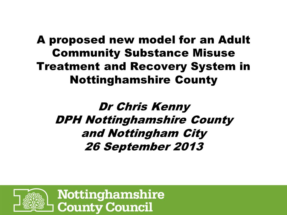 A proposed new model for an Adult Community Substance Misuse Treatment and Recovery System in Nottinghamshire County Dr Chris Kenny DPH Nottinghamshir