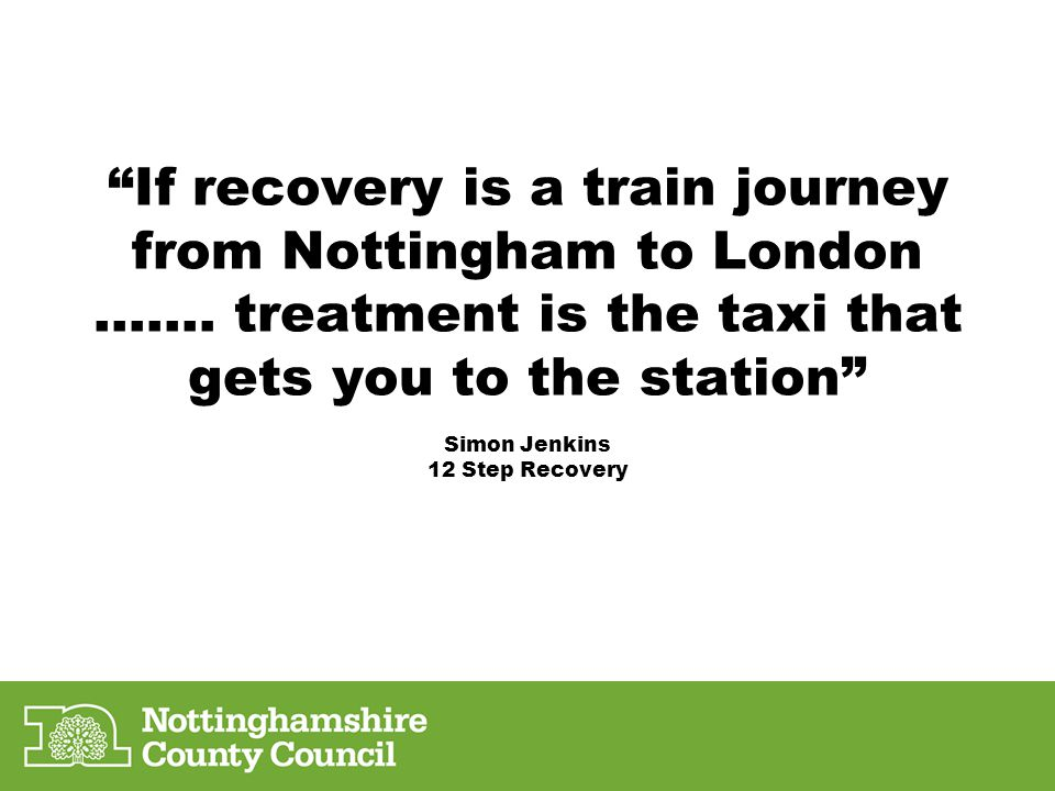 """If recovery is a train journey from Nottingham to London ……. treatment is the taxi that gets you to the station"" Simon Jenkins 12 Step Recovery"