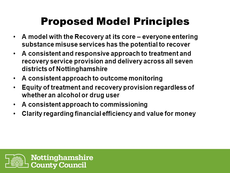 Proposed Model Principles A model with the Recovery at its core – everyone entering substance misuse services has the potential to recover A consisten