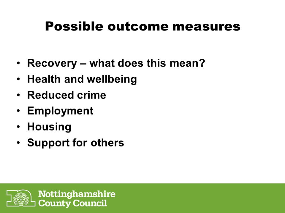 Possible outcome measures Recovery – what does this mean? Health and wellbeing Reduced crime Employment Housing Support for others