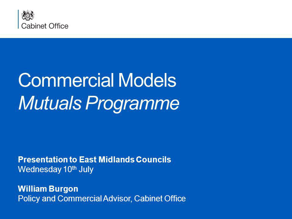 Commercial Models Mutuals Programme Presentation to East Midlands Councils Wednesday 10 th July William Burgon Policy and Commercial Advisor, Cabinet