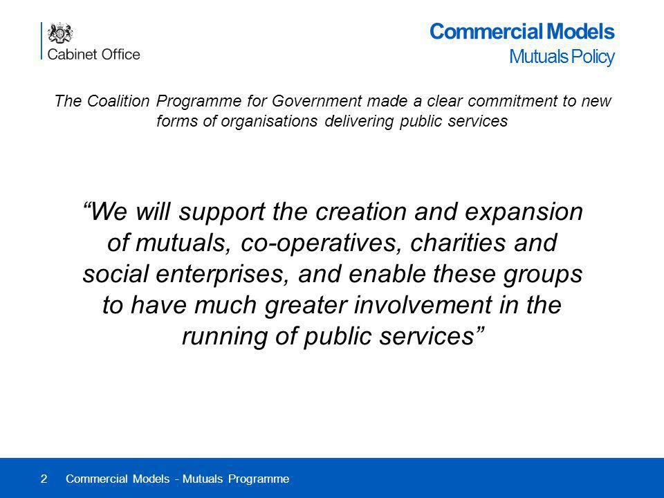 2 Commercial Models Mutuals Policy The Coalition Programme for Government made a clear commitment to new forms of organisations delivering public serv