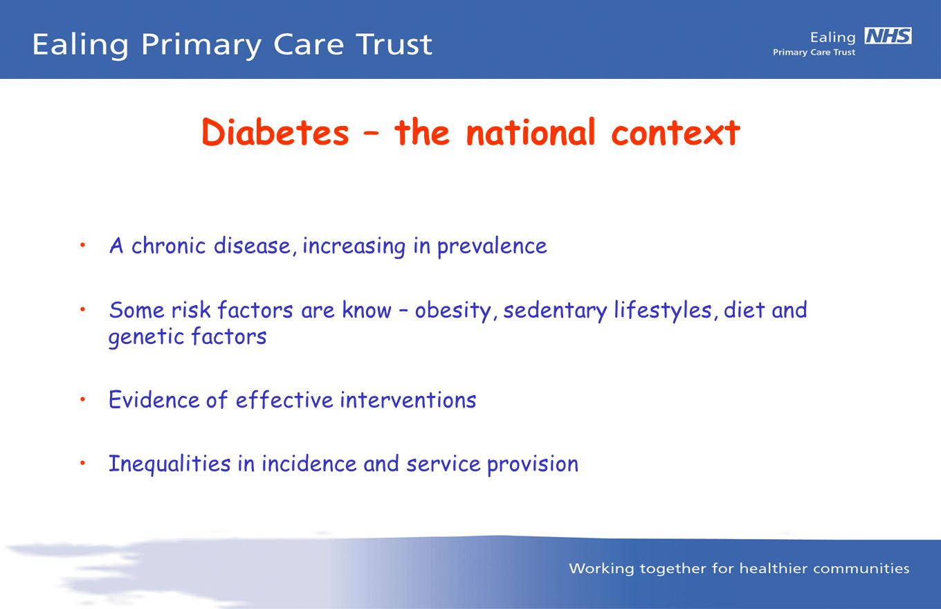 Diabetes – the national context A chronic disease, increasing in prevalence Some risk factors are know – obesity, sedentary lifestyles, diet and genetic factors Evidence of effective interventions Inequalities in incidence and service provision