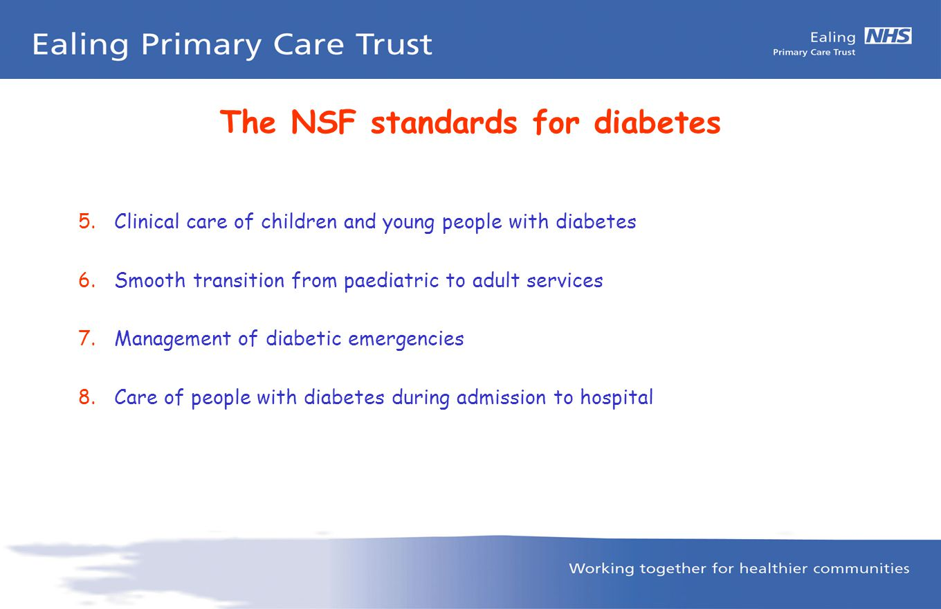 The NSF standards for diabetes 9.Diabetes and pregnancy 10.Detection and management of long-term complications 11.Monitoring long-term complications 12.Multi-agency support – integrated health and social care