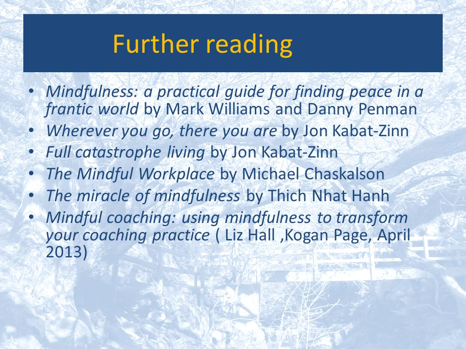 Further reading Mindfulness: a practical guide for finding peace in a frantic world by Mark Williams and Danny Penman Wherever you go, there you are b
