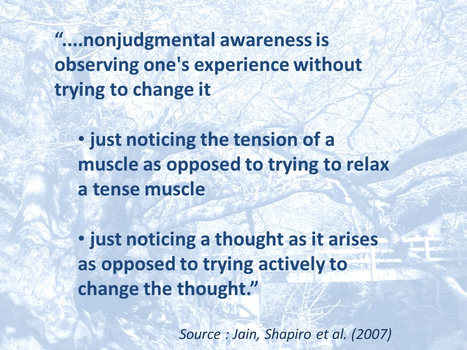 """""""....nonjudgmental awareness is observing one's experience without trying to change it just noticing the tension of a muscle as opposed to trying to r"""
