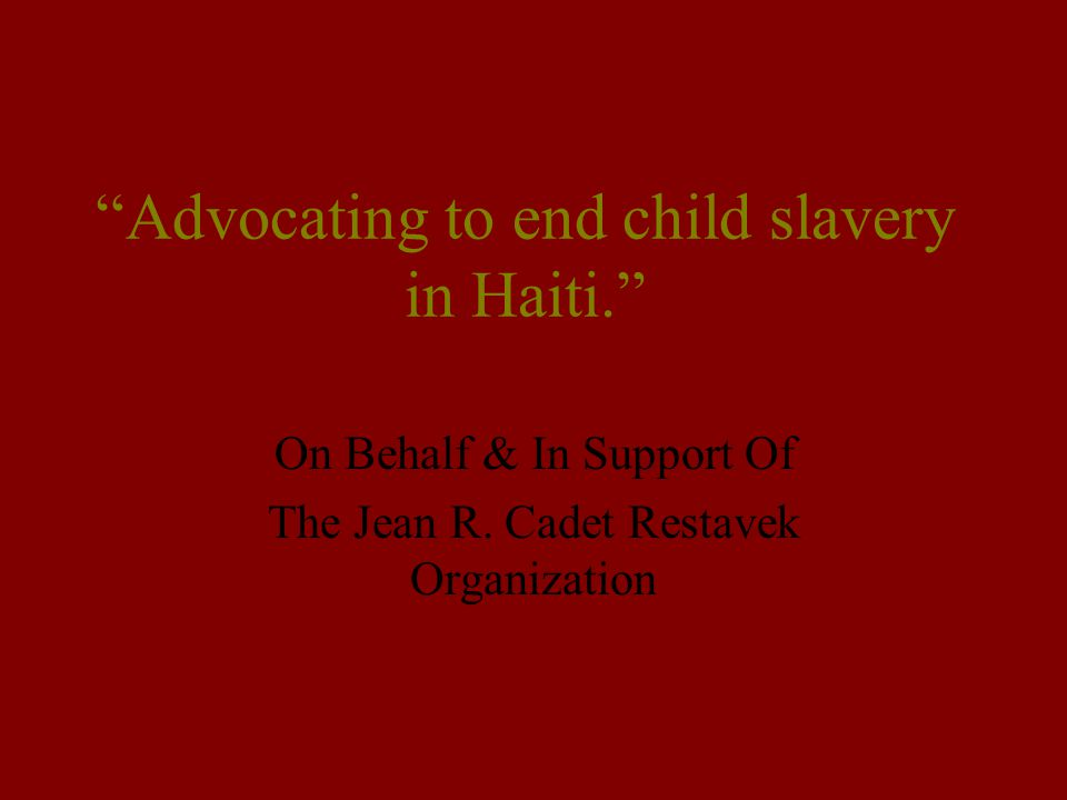 """""""Advocating to end child slavery in Haiti."""" On Behalf & In Support Of The Jean R. Cadet Restavek Organization"""