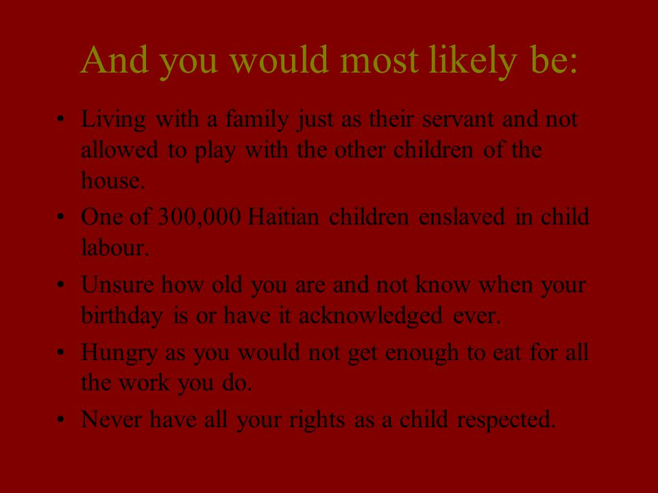 And you would most likely be: Living with a family just as their servant and not allowed to play with the other children of the house. One of 300,000