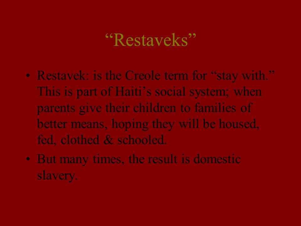 """""""Restaveks"""" Restavek: is the Creole term for """"stay with."""" This is part of Haiti's social system; when parents give their children to families of bette"""