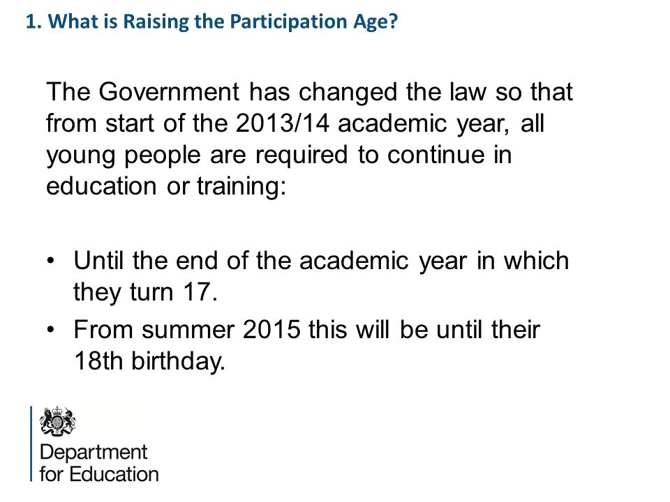 1. What is Raising the Participation Age? The Government has changed the law so that from start of the 2013/14 academic year, all young people are req