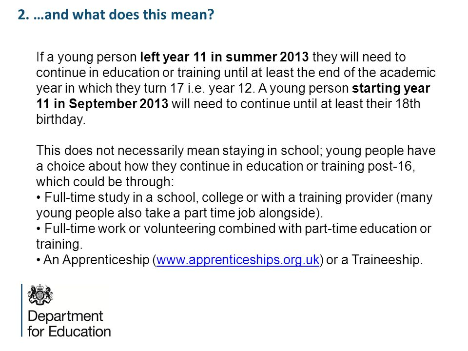 2. …and what does this mean? If a young person left year 11 in summer 2013 they will need to continue in education or training until at least the end