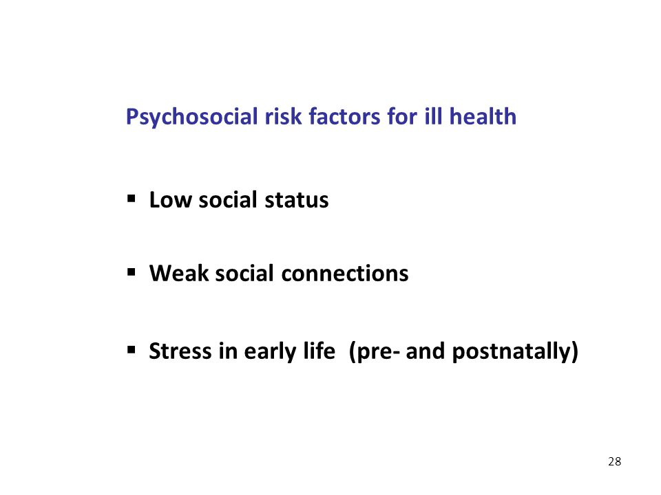 28 Psychosocial risk factors for ill health  Low social status  Weak social connections  Stress in early life (pre- and postnatally)