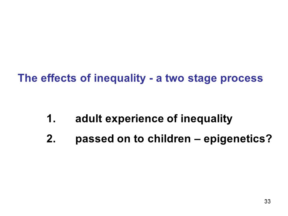 33 The effects of inequality - a two stage process 1.adult experience of inequality 2.passed on to children – epigenetics