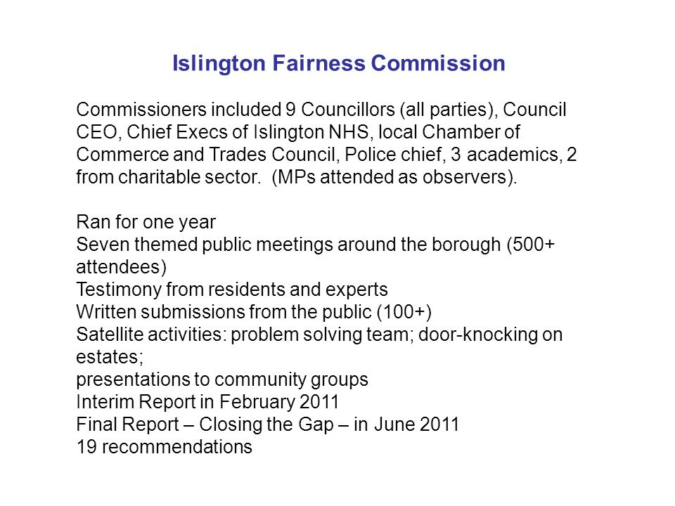 Islington Fairness Commission Commissioners included 9 Councillors (all parties), Council CEO, Chief Execs of Islington NHS, local Chamber of Commerce and Trades Council, Police chief, 3 academics, 2 from charitable sector.