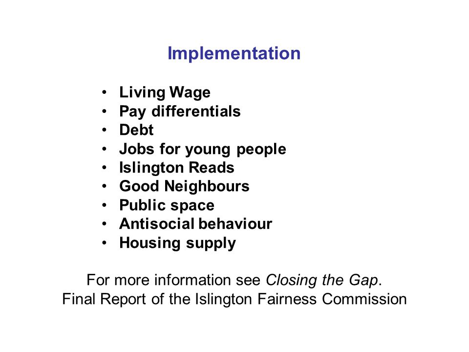 Implementation Living Wage Pay differentials Debt Jobs for young people Islington Reads Good Neighbours Public space Antisocial behaviour Housing supply For more information see Closing the Gap.