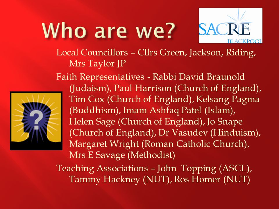 Local Councillors – Cllrs Green, Jackson, Riding, Mrs Taylor JP Faith Representatives - Rabbi David Braunold (Judaism), Paul Harrison (Church of England), Tim Cox (Church of England), Kelsang Pagma (Buddhism), Imam Ashfaq Patel (Islam), Helen Sage (Church of England), Jo Snape (Church of England), Dr Vasudev (Hinduism), Margaret Wright (Roman Catholic Church), Mrs E Savage (Methodist) Teaching Associations – John Topping (ASCL), Tammy Hackney (NUT), Ros Homer (NUT)