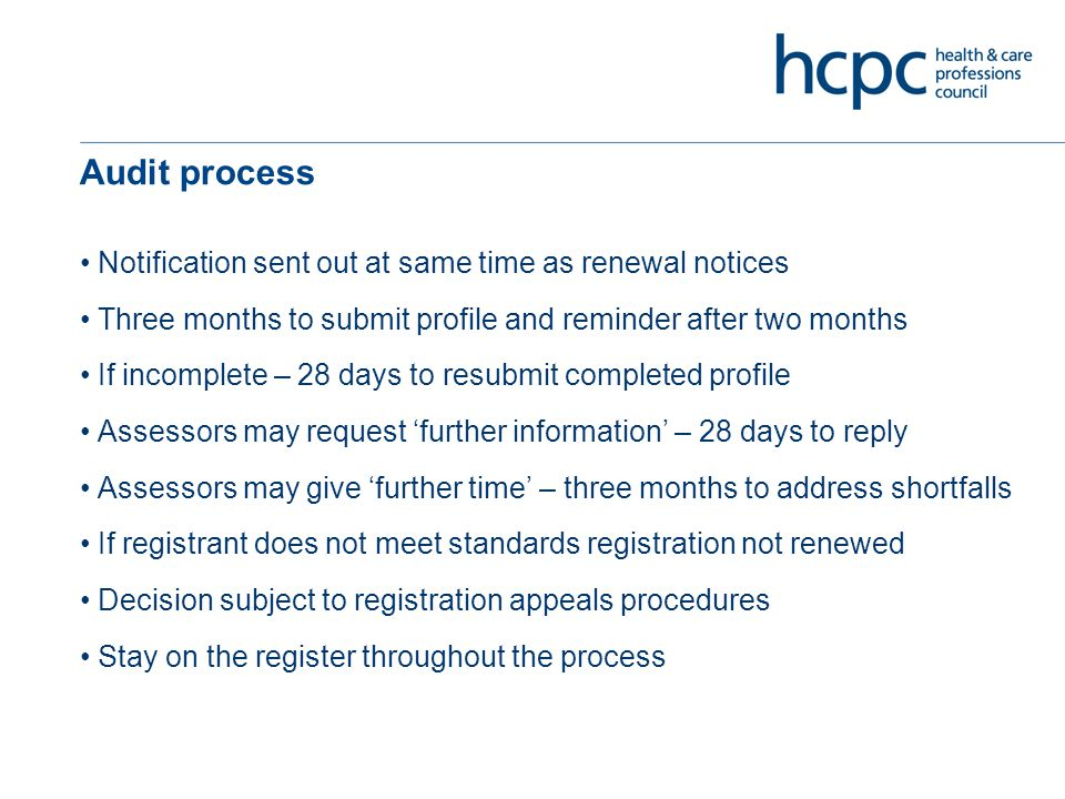 Audit process Notification sent out at same time as renewal notices Three months to submit profile and reminder after two months If incomplete – 28 days to resubmit completed profile Assessors may request 'further information' – 28 days to reply Assessors may give 'further time' – three months to address shortfalls If registrant does not meet standards registration not renewed Decision subject to registration appeals procedures Stay on the register throughout the process