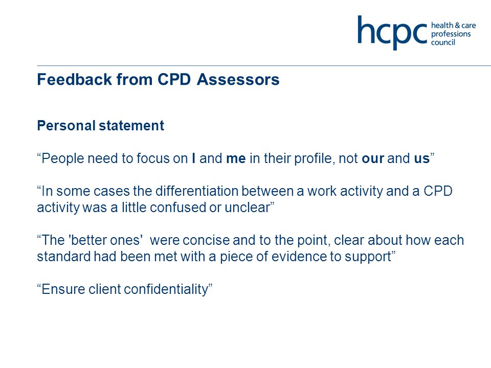 Feedback from CPD Assessors Personal statement People need to focus on I and me in their profile, not our and us In some cases the differentiation between a work activity and a CPD activity was a little confused or unclear The better ones were concise and to the point, clear about how each standard had been met with a piece of evidence to support Ensure client confidentiality