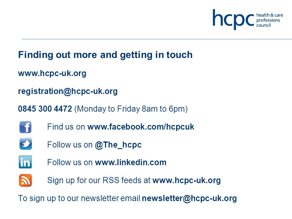 Finding out more and getting in touch www.hcpc-uk.org registration@hcpc-uk.org 0845 300 4472 (Monday to Friday 8am to 6pm) Find us on www.facebook.com/hcpcuk Follow us on @The_hcpc Follow us on www.linkedin.com Sign up for our RSS feeds at www.hcpc-uk.org To sign up to our newsletter email newsletter@hcpc-uk.org