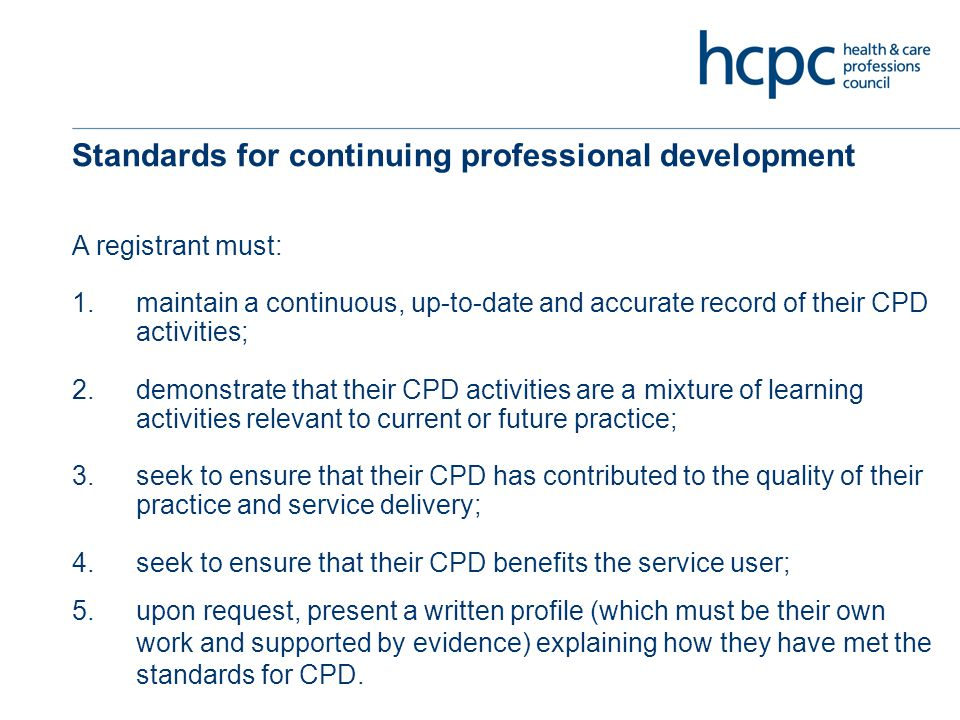 Standards for continuing professional development A registrant must: 1.maintain a continuous, up-to-date and accurate record of their CPD activities; 2.demonstrate that their CPD activities are a mixture of learning activities relevant to current or future practice; 3.seek to ensure that their CPD has contributed to the quality of their practice and service delivery; 4.seek to ensure that their CPD benefits the service user; 5.upon request, present a written profile (which must be their own work and supported by evidence) explaining how they have met the standards for CPD.