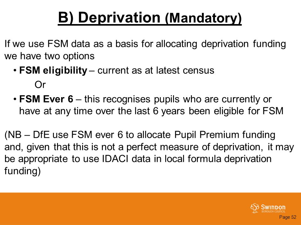 B) Deprivation (Mandatory) If we use FSM data as a basis for allocating deprivation funding we have two options FSM eligibility – current as at latest