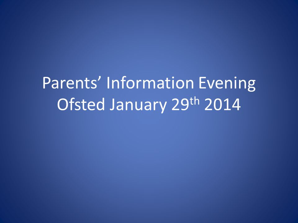 Parents' Information Evening Ofsted January 29 th 2014 We believe the world needs children who will go on to be adults who will: Care for each other, be kind and understanding of each other Care for the planet, be mindful of its fragility Hold, with resilience, a sense of justice and morality that enables them, in the face of a wealth of temptation, to make the right choices