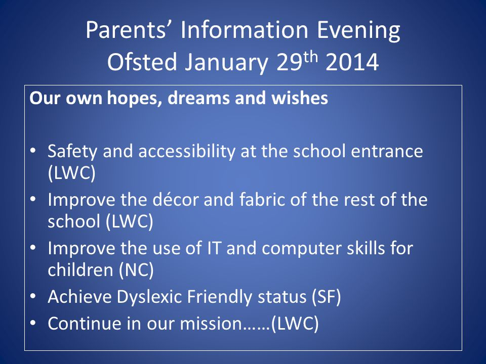 Parents' Information Evening Ofsted January 29 th 2014 Our own hopes, dreams and wishes Safety and accessibility at the school entrance (LWC) Improve the décor and fabric of the rest of the school (LWC) Improve the use of IT and computer skills for children (NC) Achieve Dyslexic Friendly status (SF) Continue in our mission……(LWC)