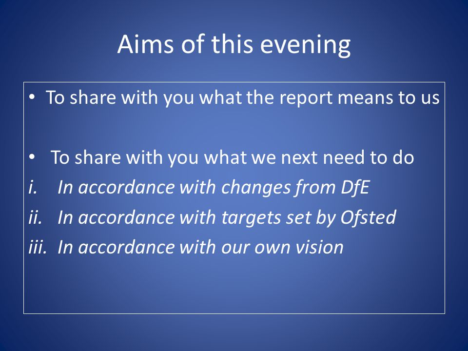 Aims of this evening To share with you what the report means to us To share with you what we next need to do i.In accordance with changes from DfE ii.